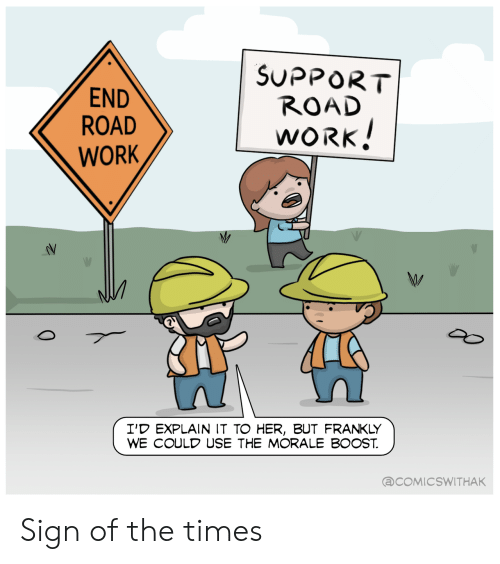 morale: SUPPORT  ROAD  END  ROAD  WORK!  WORK  I'D EXPLAIN IT TO HER, BUT FRANKLY  WE COULD USE THE MORALE BOOST  @COMICSWITHAK  0 Sign of the times