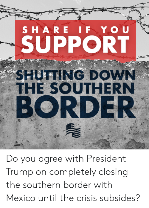 President Trump: SUPPORT  SHUTTING DOWN  THE SOUTHERN  BORDER Do you agree with President Trump on completely closing the southern border with Mexico until the crisis subsides?
