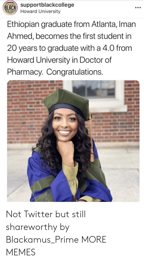 iman: Supportblackcollege  COLLEGESHoward University  Ethiopian graduate from Atlanta, Iman  Ahmed, becomes the first student in  20 years to graduate with a 4.0 from  Howard University in Doctor of  Pharmacy. Congratulations Not Twitter but still shareworthy by Blackamus_Prime MORE MEMES