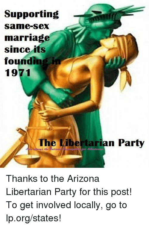 same-sex-marriages: Supporting  Same-sex  marriage  since its  founding in  1971  The Libe tarian Party Thanks to the Arizona Libertarian Party for this post! To get involved locally, go to lp.org/states!