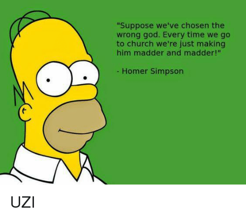 "Homer Simpson: ""Suppose we've chosen the  wrong god. Every time we go  to church we're just making  him madder and madder!""  Homer Simpson UZI"