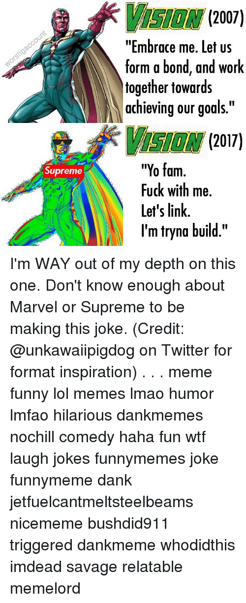 """Inspirational Memes: Supreme  2007  """"Embrace me. Let US  form a bond, and work  together towards  achieving our goals.""""  2017  """"Yo fam  Fuck with me.  Let's link  I'm tryna build."""" I'm WAY out of my depth on this one. Don't know enough about Marvel or Supreme to be making this joke. (Credit: @unkawaiipigdog on Twitter for format inspiration) . . . meme funny lol memes lmao humor lmfao hilarious dankmemes nochill comedy haha fun wtf laugh jokes funnymemes joke funnymeme dank jetfuelcantmeltsteelbeams nicememe bushdid911 triggered dankmeme whodidthis imdead savage relatable memelord"""