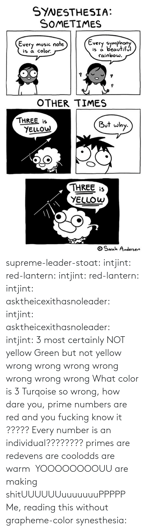 dare: supreme-leader-stoat: intjint:  red-lantern:  intjint:  red-lantern:  intjint:  asktheicexithasnoleader:  intjint:   asktheicexithasnoleader:  intjint:  3 most certainly NOT yellow   Green but not yellow  wrong wrong wrong wrong wrong wrong wrong    What color is 3  Turqoise  so wrong, how dare you, prime numbers are red and you fucking know it   ????? Every number is an individual????????  primes are redevens are coolodds are warm   YOOOOOOOOUU are making shitUUUUUUuuuuuuuPPPPP  Me, reading this without grapheme-color synesthesia: