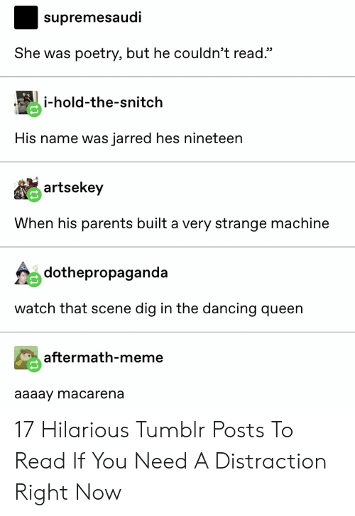 "Dancing, Meme, and Parents: supremesaudi  She was poetry, but he couldn't read.""  i-hold-the-snitch  His name was jarred hes nineteen  artsekey  When his parents built a very strange machine  dothepropaganda  watch that scene dig in the dancing queen  aftermath-meme  aaaay macarena 17 Hilarious Tumblr Posts To Read If You Need A Distraction Right Now"