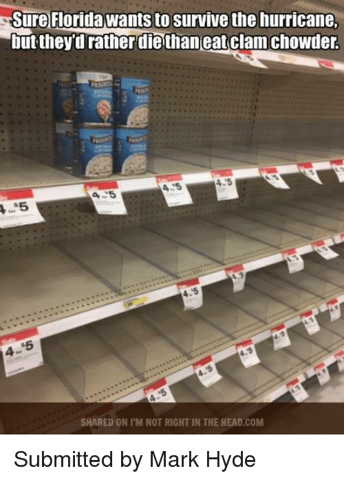Head, Memes, and Florida: Sure Florida wantsto survive the hurricane.  but theydratherdiethaneatclam chowder.  SHARED ON PM NOT RIGHT IN THE HEAD COM Submitted by Mark Hyde