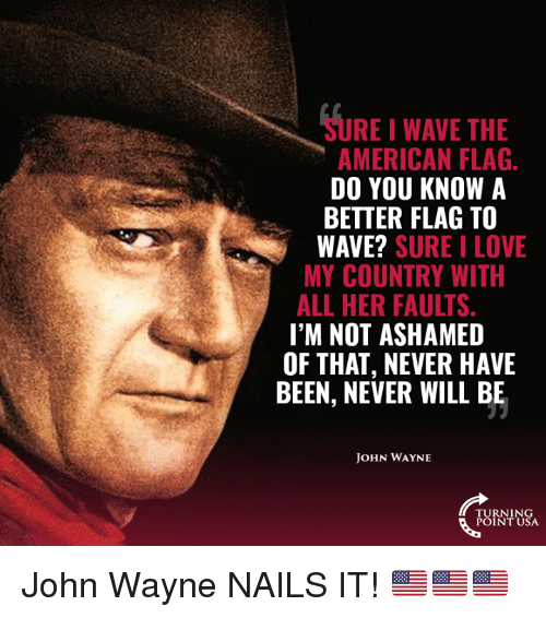 Love, Memes, and American: SURE I WAVE THE  AMERICAN FLAG  DO YOU KNOW A  BETTER FLAG TO  WAVE? SURE I LOVE  MY COUNTRY WITH  ALL HER FAULTS  I'M NOT ASHAMED  OF THAT, NEVER HAVE  BEEN, NEVER WILL BE  OHN WAYNE  TURNING  POINT USA John Wayne NAILS IT! 🇺🇸🇺🇸🇺🇸
