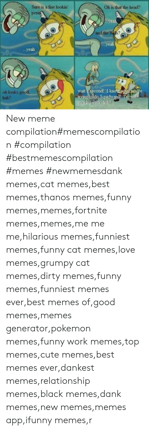 Memes Funniest: Sure is a fine lookin  Oh is that the head?r  penis  yeah  and the Bas?  yeaht  yeah  wait second! I kno ore  trying to do Squdward Teot  oh looks good,  hub? New meme compilation#memescompilation #compilation #bestmemescompilation #memes #newmemesdank memes,cat memes,best memes,thanos memes,funny memes,memes,fortnite memes,memes,me me me,hilarious memes,funniest memes,funny cat memes,love memes,grumpy cat memes,dirty memes,funny memes,funniest memes ever,best memes of,good memes,memes generator,pokemon memes,funny work memes,top memes,cute memes,best memes ever,dankest memes,relationship memes,black memes,dank memes,new memes,memes app,ifunny memes,r