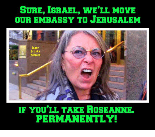 Sure Israel Well Move Our Embassy To Jerusalem Jason Brooks Memes F