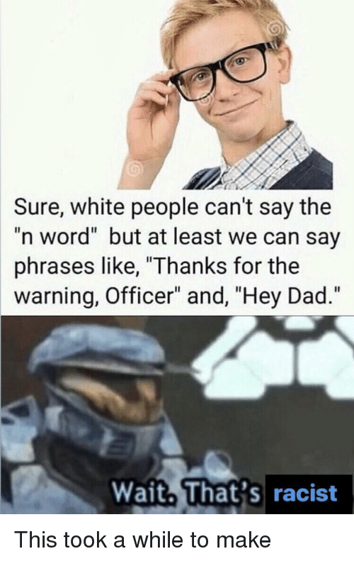 """phrases: Sure, white people can't say the  """"n word"""" but at least we can say  phrases like, """"Thanks for the  warning, Officer"""" and, """"Hey Dad.""""  Wait. That's racist This took a while to make"""