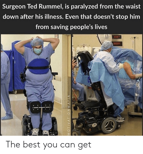 paralyzed: Surgeon Ted Rummel, is paralyzed from the waist  down after his illness. Even that doesn't stop hirm  from saving people's lives The best you can get