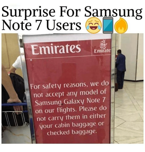 Memes, Emirates, and Flight: Surprise For Samsung  Note 7 Users  Emirates  Emirate  For safety reasons, we do  not accept any model of  Samsung Galaxy Note 7  on our flights. Please do  not carry them in either  your cabin baggage or  checked baggage.