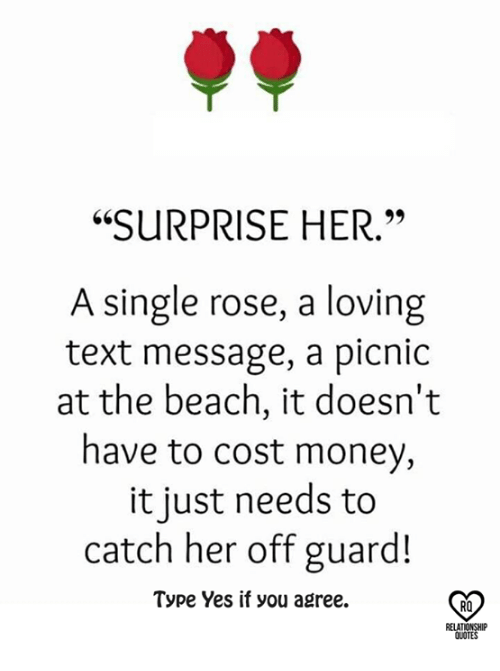 "Relatables: ""SURPRISE HER.""  A single rose, a loving  text message, a picnic  at the beach, it doesn't  have to cost money,  it just needs to  catch her off guard!  Type Yes if you agree.  RO  RELAT  QUOTES"