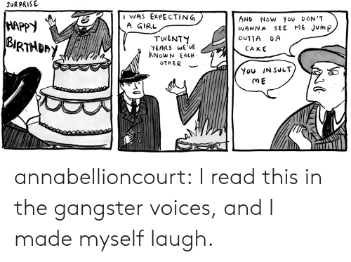 you insult me: SURPRISE  WAS EXPECTING  A GIRL  AND NOw you oON'T  SEE ME JUMP  HAPPY  BURTADRY  WANNA  TWENTY  YEARS WE'VE  KNOWN EACH  OUTTA OA  CAKE  OTHER  You INSULT  ME annabellioncourt: I read this in the gangster voices, and I made myself laugh.