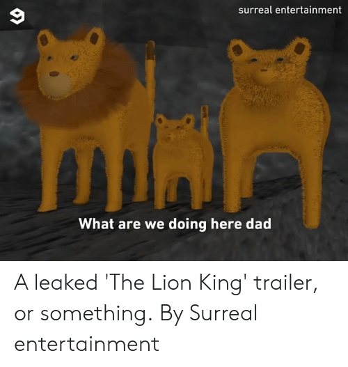 what are we: surreal entertainment  What are we doing here dad A leaked 'The Lion King' trailer, or something.  By Surreal entertainment