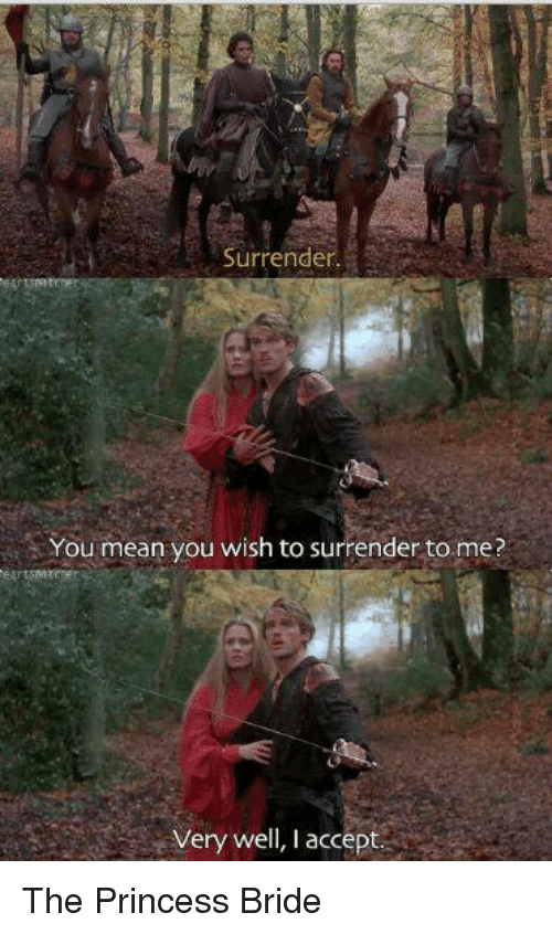 The Princess Bride: surrender.  You mean you wish to surrender to me?  Very well, I accept The Princess Bride