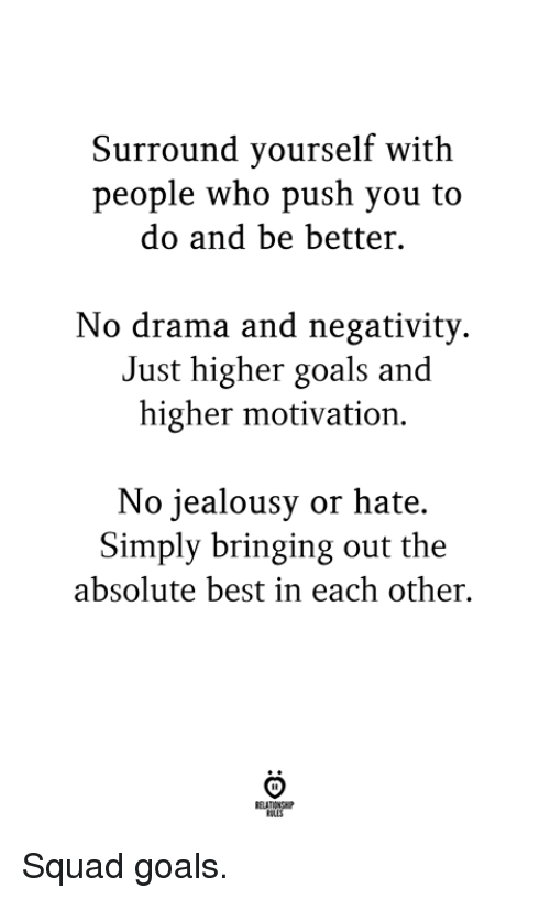 Goals, Squad, and Best: Surround vourself with  people who push you to  do and be better  No drama and negativity.  Just higher goals and  higher motivation.  No jealousy or hate.  Simply bringing out the  absolute best in each other.  OLES Squad goals.