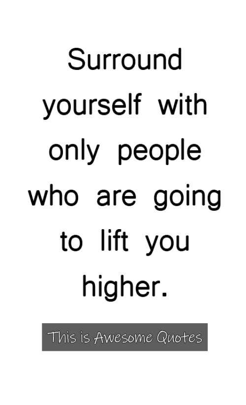 Surround Yourself With Only People Who Are Going To Lift Yoiu Higher