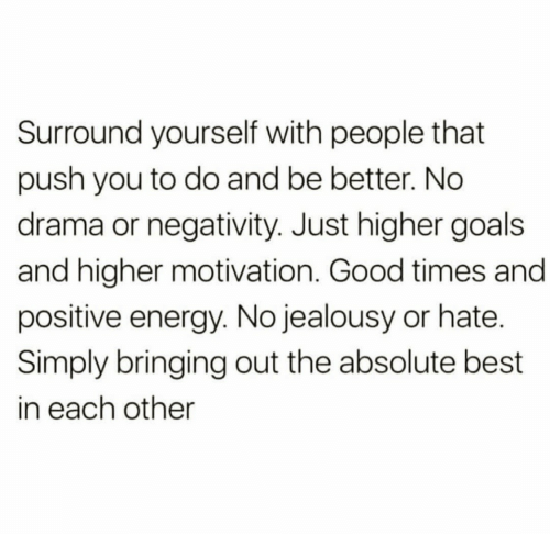 positive energy: Surround yourself with people that  push you to do and be better. No  drama or negativity. Just higher goals  and higher motivation. Good times and  positive energy. No jealousy or hate.  Simply bringing out the absolute best  in each other