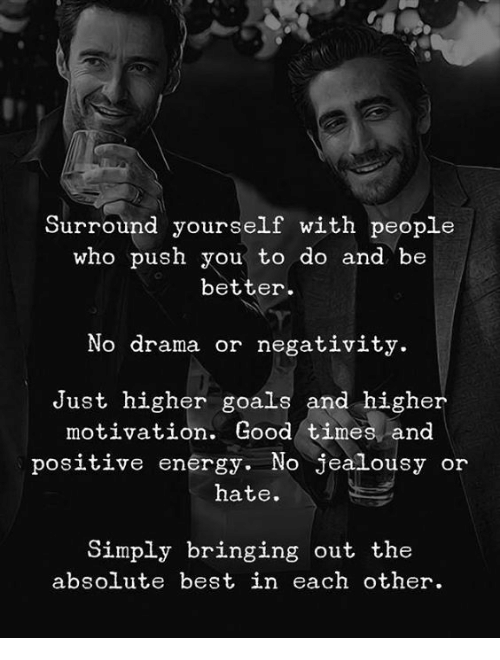 Energy, Goals, and Best: Surround yourself with people  who push you to do and be  better  No drama or negativity.  Just higher goals and higher  motivation. Good times and  positive energy. No jealousy or  hate.  Simply bringing out the  absolute best in each other