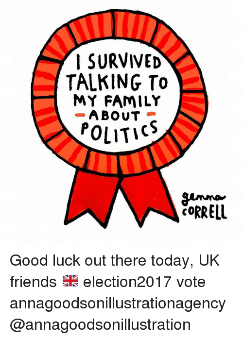 Family, Friends, and Memes: SURVIVED  TALKING To  MY FAMILY  ABOUT  POLITICO Good luck out there today, UK friends 🇬🇧 election2017 vote annagoodsonillustrationagency @annagoodsonillustration