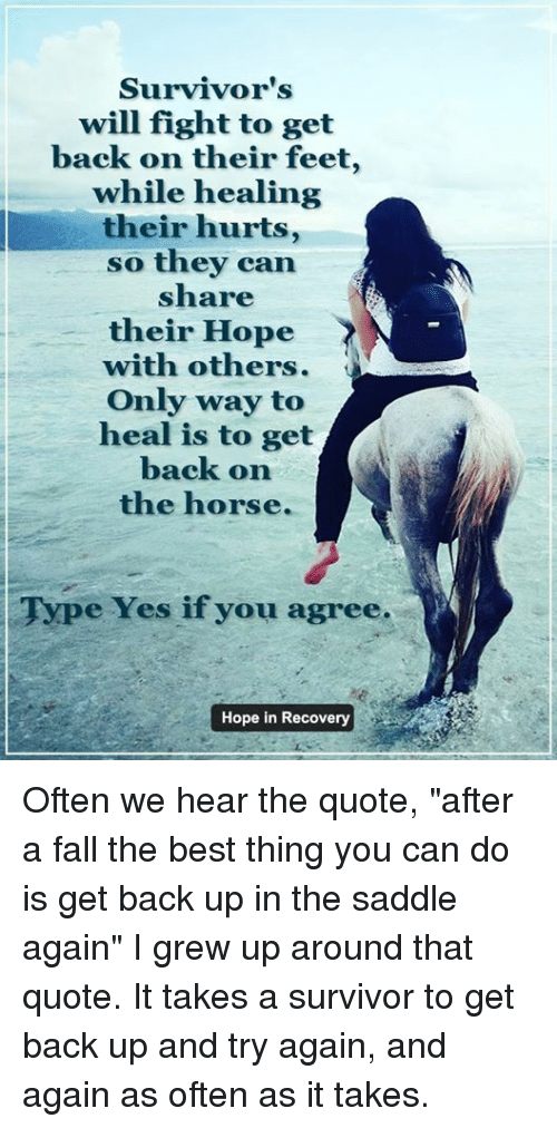 "saddles: Survivor's  will fight to get  back on their feet,  while healing  their hurts,  so they can  share  their Hope  with others.  Only way to  heal is to get  back on  the horse.  Type Yes if you agree.  Hope in Recovery Often we hear the quote, ""after a fall the best thing you can do is get back up in the saddle again""  I grew up around that quote.  It takes a survivor to get back up and try again, and again as often as it takes."