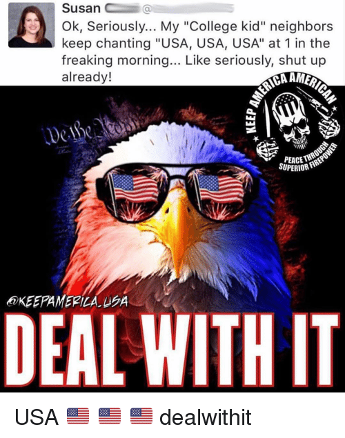 """College, Memes, and Shut Up: Susan C  Ok, Seriously... My """"College kid"""" neighbors  keep chanting """"USA, USA, USA"""" at 1 in the  freaking morning... Like seriously, shut up  already!  SUPERIOR  @KEEPAMERİLA.eon  DEAL WITH IT USA 🇺🇸 🇺🇸 🇺🇸 dealwithit"""