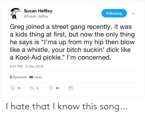 """Suckin: Susan Heffley  Following  @Susan_Heffley  Greg joined a street gang recently, it was  a kids thing at first, but now the only thing  he says is """"I'ma up from my hip then blow  like a whistle, your bitch suckin' dick like  a Kool-Aid pickle."""" l'm concerned.  6:47 PM - 2 Dec 2019  2 Retweets 86 Likes  27 2  14  86  Σ I hate that I know this song..."""