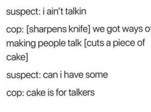 Have Some: suspect: i ain't talkin  cop: [sharpens knife] we got ways of  making people talk [cuts a piece of  cake]  suspect: can i have some  cop: cake is for talkers