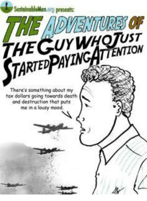lousy: SusthainablaMon arp presents  THE ADVENTURES OF  THEGUYWHQTUST  STA  RTEDPAYINCATTENTION  There's something about my  tax dollars going towards death  and destruction that puts  me in a lousy mood