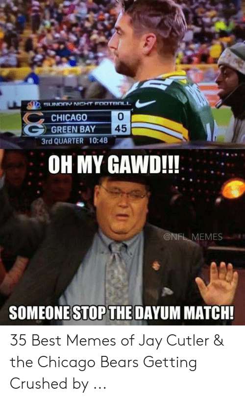 Green Bay Memes: SUUNOOY NICHT FOOTBOLL  0  CHICAGO  45  GREEN BAY  3rd QUARTER 10:48  OH MY GAWD!!!  @NFL MEMES  SOMEONE STOP THE DAYUM MATCH! 35 Best Memes of Jay Cutler & the Chicago Bears Getting Crushed by ...