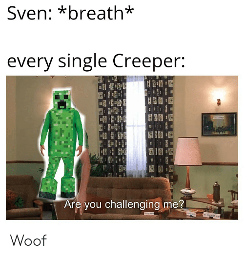 Single, You, and Creeper: Sven: *breath*  every single Creeper:  Are you challenging me?  ww Woof