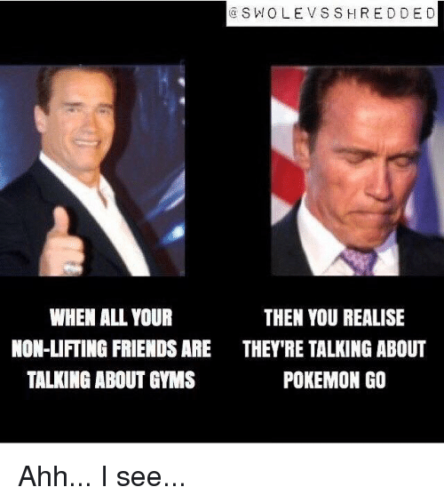 ssh: SW OLE V SSH RED DE D  WHEN ALL YOUR  THEN YOU REALISE  NON-LIFTING FRIENDS ARE THEY'RE TALKING ABOUT  POKEMON GO  TALKING ABOUT GYMS Ahh... I see...