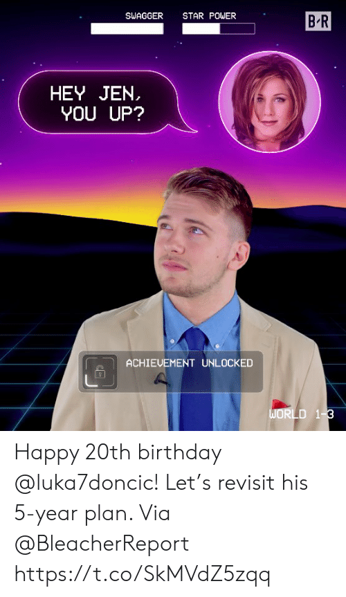 Birthday, Memes, and Happy: SWAGGER STAR POWER  B R  HEY JEN.  YOU UP?  ACHIEUEMENT UNLOCKED Happy 20th birthday @luka7doncic! Let's revisit his 5-year plan.   Via @BleacherReport    https://t.co/SkMVdZ5zqq