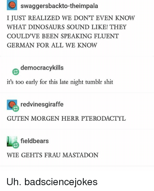 Tumblr Shitting: swaggersbackto-theimpala  I JUST REALIZED WE DON'T EVEN KNOW  WHAT DINOSAURS SOUND LIKE! THEY  COULD VE BEEN SPEAKING FLUENT  GERMAN FOR ALL WE KNOW  e democracy kills  it's too early for this late night tumblr shit  redvinesgiraffe  GUTEN MORGEN HERR PTERODACTYL  fieldbears  WIE GEHTS FRAU MASTADON Uh. badsciencejokes