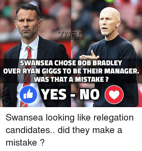 Giggly: SWANSEA CHOSE BOB BRADLEY  OVER RYAN GIGGS TO BE THEIR MANAGER.  WAS THAT A MISTAKE?  YES NO  (v) Swansea looking like relegation candidates.. did they make a mistake ?