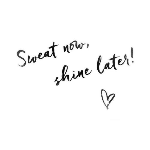 Now, Shine, and Sweat: Sweat now  shine later!