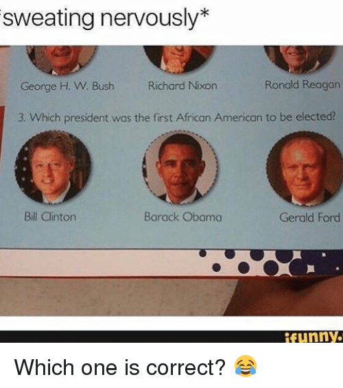 Obama Funny: sweating nervously  George H. W. Bush Richard Nixon  Ronald Reagan  3. Which president was the first African American to be elected?  Bill Clinton  Gerald Ford  Barack Obama  funny. Which one is correct? 😂