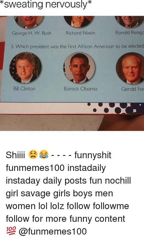 George H. W. Bush: sweating nervously  Ronald Reaga  George H. W. Bush Richard Nixon  3. Which president was the first African American to be elected  Gerald For  Bill Clinton  Barack Obama Shiiii 😫😂 - - - - funnyshit funmemes100 instadaily instaday daily posts fun nochill girl savage girls boys men women lol lolz follow followme follow for more funny content 💯 @funmemes100