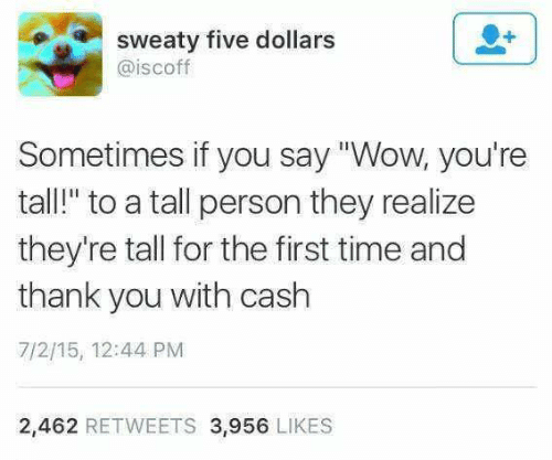 "Wow, Thank You, and Time: sweaty five dollars  @iscoff  Sometimes if you say ""Wow, you're  tall!"" to a tall person they realize  they're tall for the first time and  thank you with cash  7/2/15, 12:44 PM  2,462 RETWEETS 3,956 LIKES"