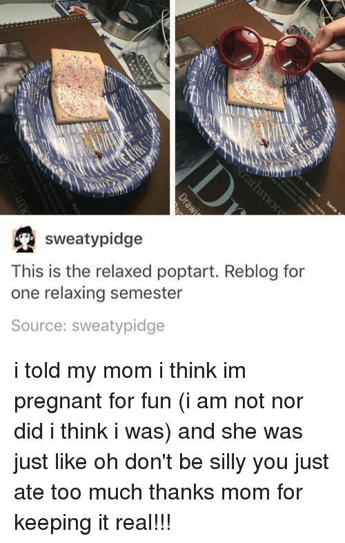 Memes, 🤖, and Keep It Real: sweaty pidge  This is the relaxed poptart. Reblog for  one relaxing semester  Source: sweaty pidge i told my mom i think im pregnant for fun (i am not nor did i think i was) and she was just like oh don't be silly you just ate too much thanks mom for keeping it real!!!