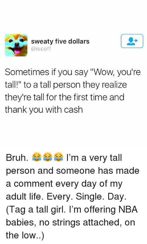 """Bruh, Life, and Memes: sweaty tive dollars  @iscoff  Sometimes if you say """"Wow, you're  tall!"""" to a tall person they realize  they're tall for the first time and  thank you with cash Bruh. 😂😂😂 I'm a very tall person and someone has made a comment every day of my adult life. Every. Single. Day. (Tag a tall girl. I'm offering NBA babies, no strings attached, on the low..)"""