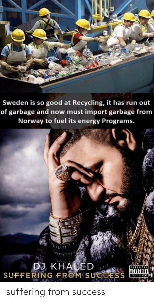 import: Sweden is so good at Recycling, it has run out  of garbage and now must import garbage from  Norway to fuel its energy Programs.  BJ KHALED  ADVISORY  XPLICIT CONTEN suffering from success
