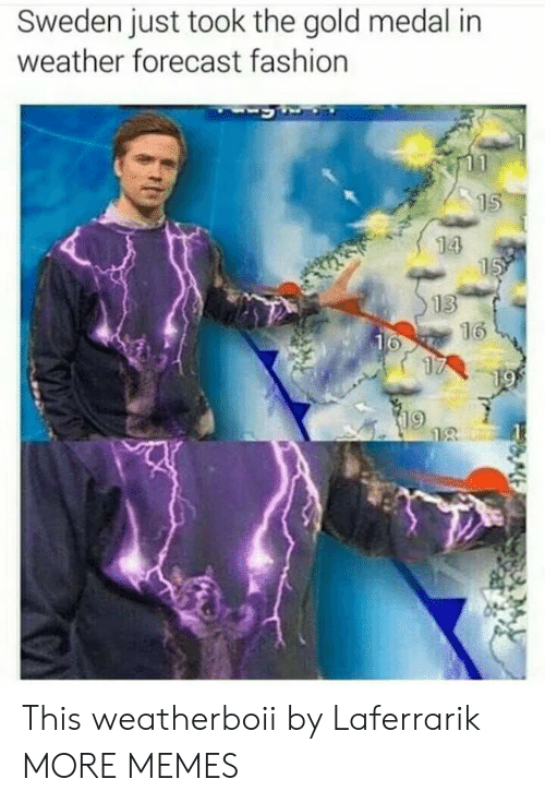 Medal: Sweden just took the gold medal in  weather forecast fashion  15  14  15  13  16  16  17  19  18 This weatherboii by Laferrarik MORE MEMES