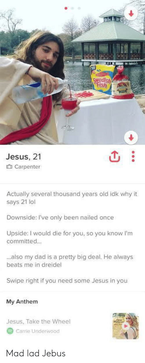 You My: Swedish  Fish  Jesus, 21  O Carpenter  Actually several thousand years old idk why it  says 21 lol  Downside: I've only been nailed once  Upside: I would die for you, so you know l'm  committed.  .also my dad is a pretty big deal. He always  beats me in dreidel  Swipe right if you need some Jesus in you  My Anthem  Jesus, Take the Wheel  Carrie Underwood Mad lad Jebus