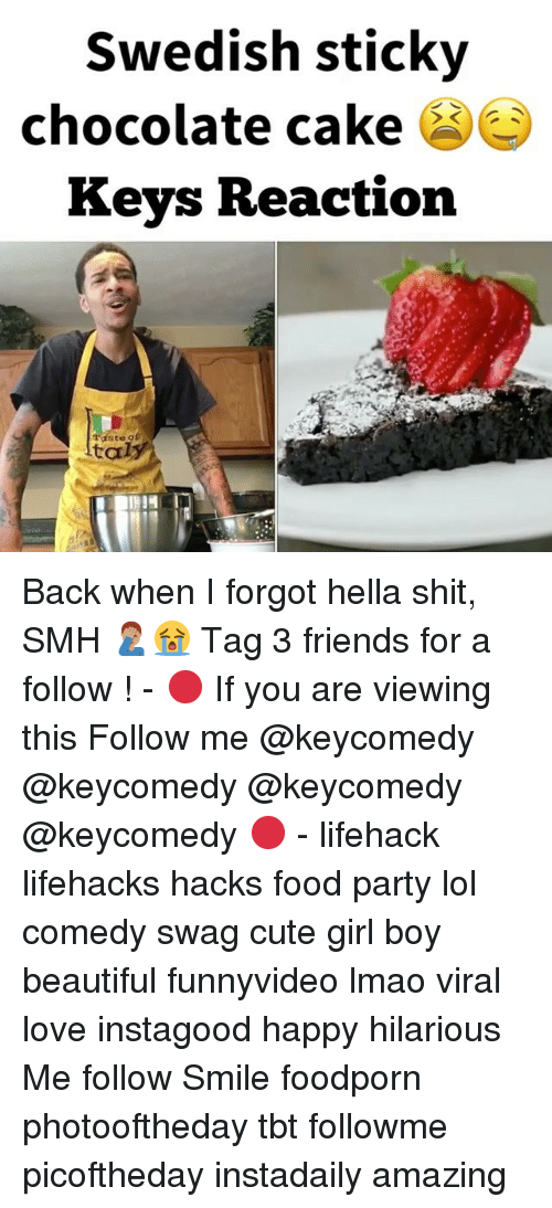 Lol Comedy: Swedish sticky  chocolate cake  Keys Reaction  Taste gf  ltaly Back when I forgot hella shit, SMH 🤦🏽♂️😭 Tag 3 friends for a follow ! - 🔴 If you are viewing this Follow me @keycomedy @keycomedy @keycomedy @keycomedy 🔴 - lifehack lifehacks hacks food party lol comedy swag cute girl boy beautiful funnyvideo lmao viral love instagood happy hilarious Me follow Smile foodporn photooftheday tbt followme picoftheday instadaily amazing