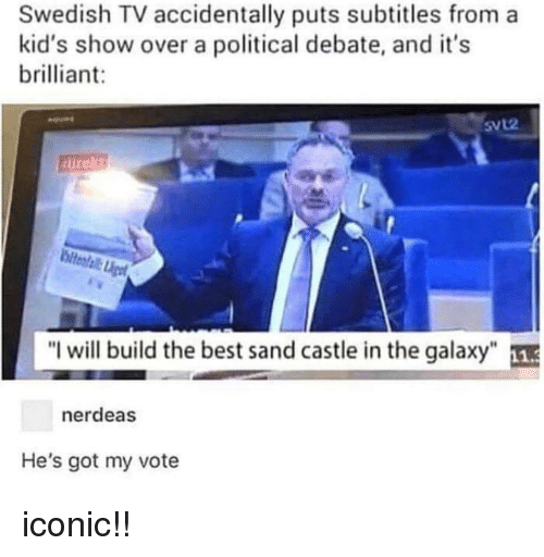 "Memes, Best, and Kids: Swedish TV accidentally puts subtitles from a  kid's show over a political debate, and it's  brilliant:  SVL2  ""I will build the best sand castle in the galaxy""  nerdeas  He's got my vote iconic!!"