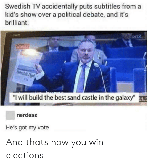 """Elections: Swedish TV accidentally puts subtitles from a  kid's show over a political debate, and it's  brilliant:  5VL2  direkt  """"I will build the best sand castle in the galaxy""""  nerdeas  He's got my vote And thats how you win elections"""