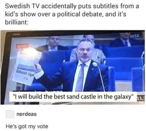 "Best, Kids, and Brilliant: Swedish TV accidentally puts subtitles from a  kid's show over a political debate, and it's  brilliant  SvL2  airekt  ltental Liget  ""I will build the best sand castle in the galaxy""  nerdeas  He's got my vote"