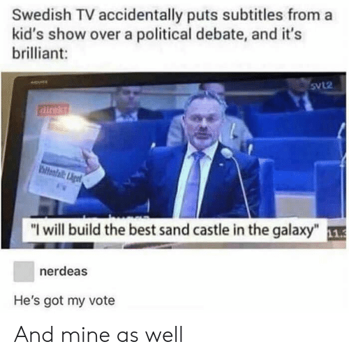 """Subtitles: Swedish TV accidentally puts subtitles from a  kid's show over a political debate, and it's  brilliant:  Svl2  direkt  hiteafail:igt  """"I will build the best sand castle in the galaxy""""1  nerdeas  He's got my vote And mine as well"""