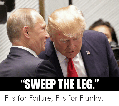 """Failure, For, and Sweep the Leg: """"SWEEP THE LEG."""" F is for Failure, F is for Flunky."""